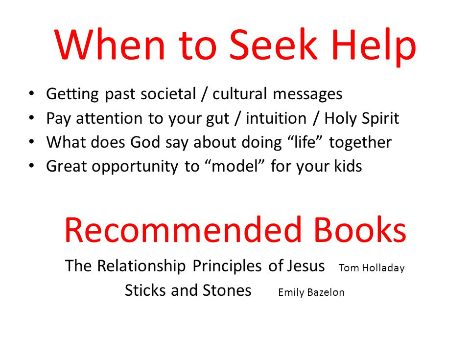 When to Seek Help Getting past societal / cultural messages Pay attention to your gut / intuition / Holy Spirit What does God say about doing life together Great opportunity to model for your kids Recommended Books The Relationship Principles of Jesus Tom Holladay Sticks and Stones Emily Bazelon