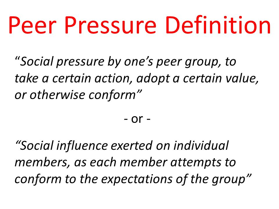 Peer Pressure Definition Social pressure by one's peer group, to take a certain action, adopt a certain value, or otherwise conform - or - Social influence exerted on individual members, as each member attempts to conform to the expectations of the group
