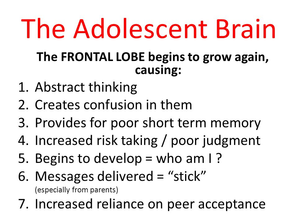 The Adolescent Brain The FRONTAL LOBE begins to grow again, causing: 1.Abstract thinking 2.Creates confusion in them 3.Provides for poor short term memory 4.Increased risk taking / poor judgment 5.Begins to develop = who am I .