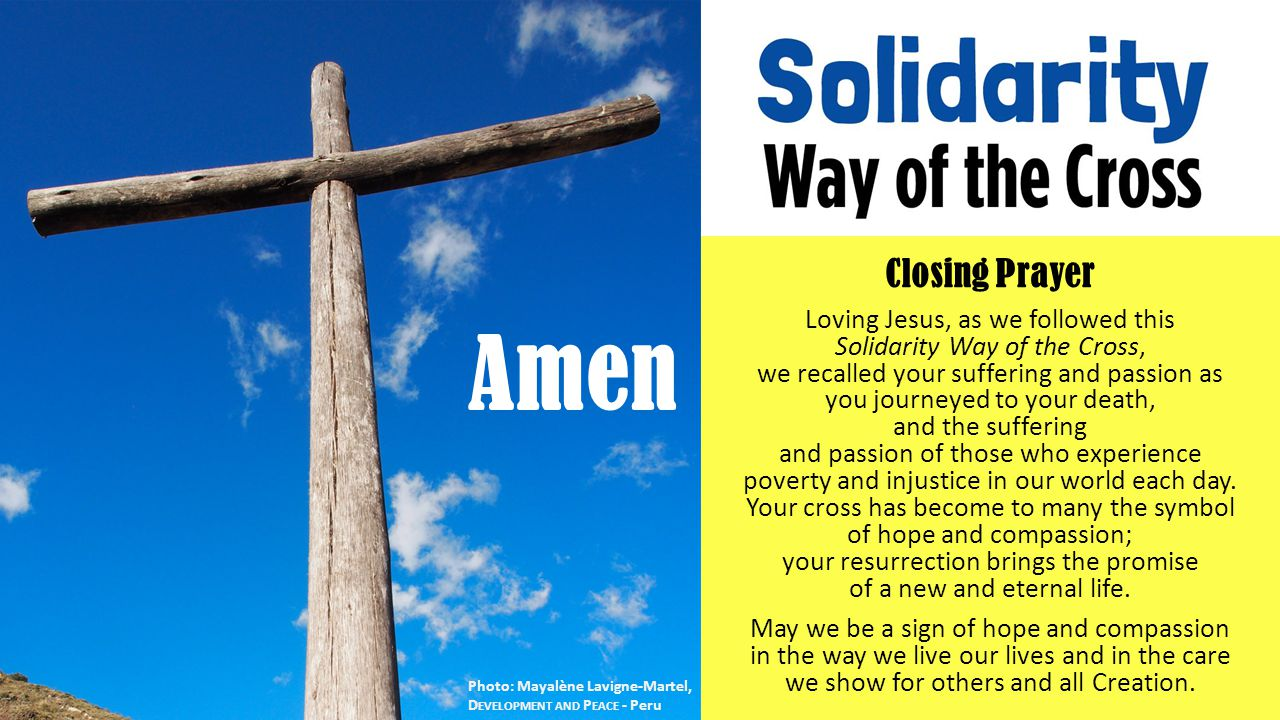Closing Prayer Loving Jesus, as we followed this Solidarity Way of the Cross, we recalled your suffering and passion as you journeyed to your death, and the suffering and passion of those who experience poverty and injustice in our world each day.
