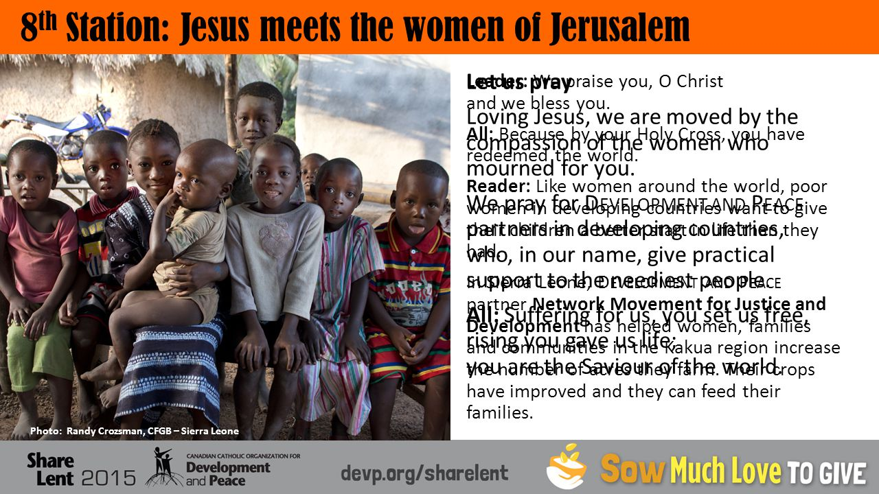 8 th Station: Jesus meets the women of Jerusalem Photo: Randy Crozsman, CFGB – Sierra Leone Leader: We praise you, O Christ and we bless you.