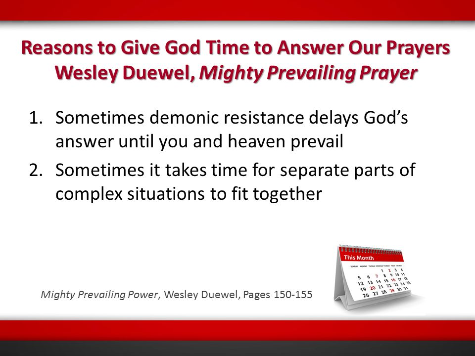 1.Sometimes demonic resistance delays God's answer until you and heaven prevail 2.Sometimes it takes time for separate parts of complex situations to fit together Reasons to Give God Time to Answer Our Prayers Wesley Duewel, Mighty Prevailing Prayer Mighty Prevailing Power, Wesley Duewel, Pages 150-155