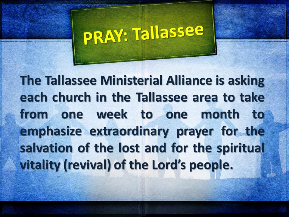 The Tallassee Ministerial Alliance is asking each church in the Tallassee area to take from one week to one month to emphasize extraordinary prayer for the salvation of the lost and for the spiritual vitality (revival) of the Lord's people.