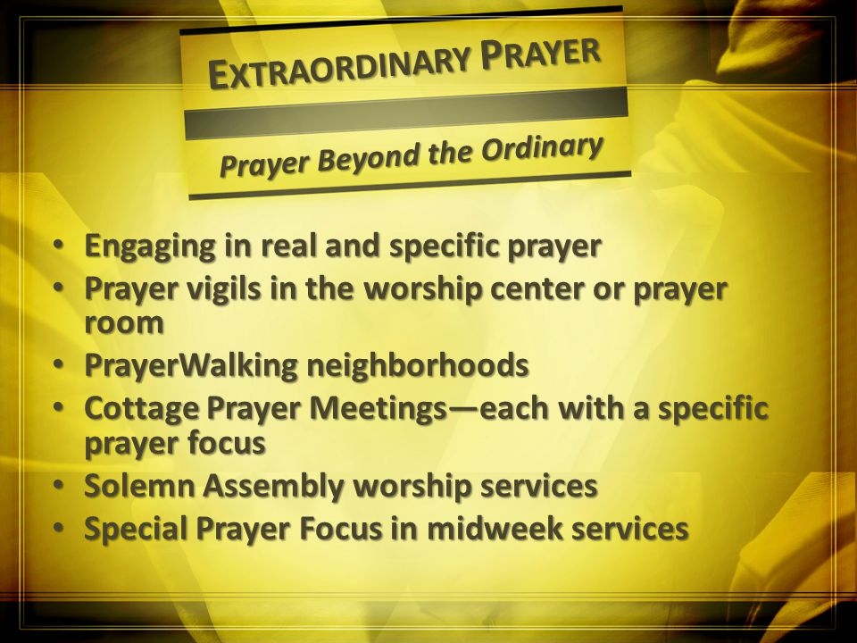 E XTRAORDINARY P RAYER Prayer Beyond the Ordinary Engaging in real and specific prayer Engaging in real and specific prayer Prayer vigils in the worsh