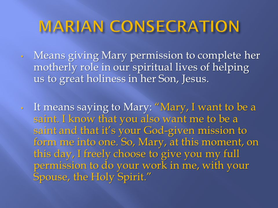 Means giving Mary permission to complete her motherly role in our spiritual lives of helping us to great holiness in her Son, Jesus.