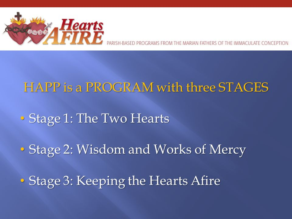 HAPP is a PROGRAM with three STAGES Stage 1: The Two Hearts Stage 1: The Two Hearts Stage 2: Wisdom and Works of Mercy Stage 2: Wisdom and Works of Mercy Stage 3: Keeping the Hearts Afire Stage 3: Keeping the Hearts Afire