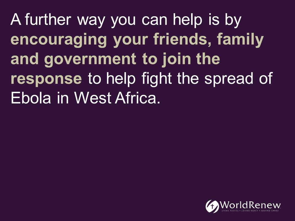 A further way you can help is by encouraging your friends, family and government to join the response to help fight the spread of Ebola in West Africa.