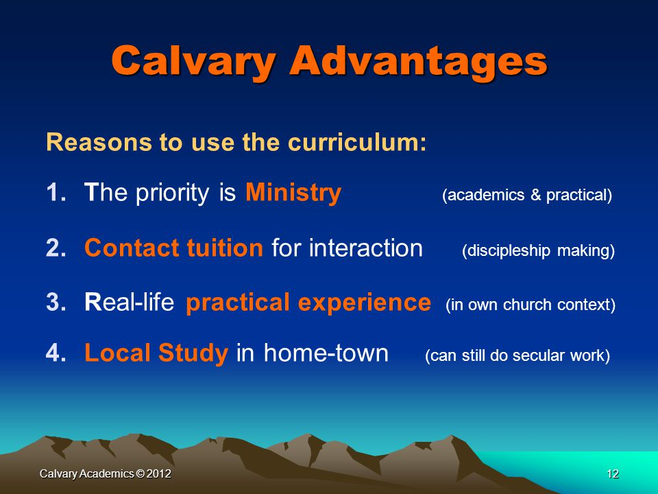 Calvary Academics © 201212 Calvary Advantages Reasons to use the curriculum: 1.The priority is Ministry (academics & practical) 2.Contact tuition for