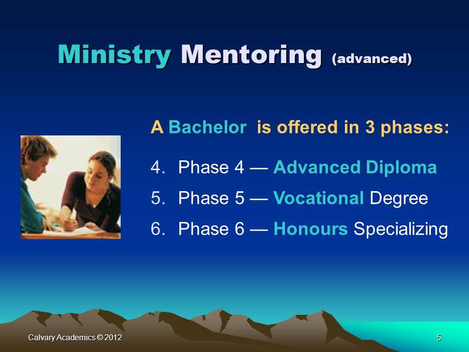 Calvary Academics © 20125 Ministry Mentoring (advanced) A Bachelor is offered in 3 phases: 4.Phase 4 — Advanced Diploma 5.Phase 5 — Vocational Degree