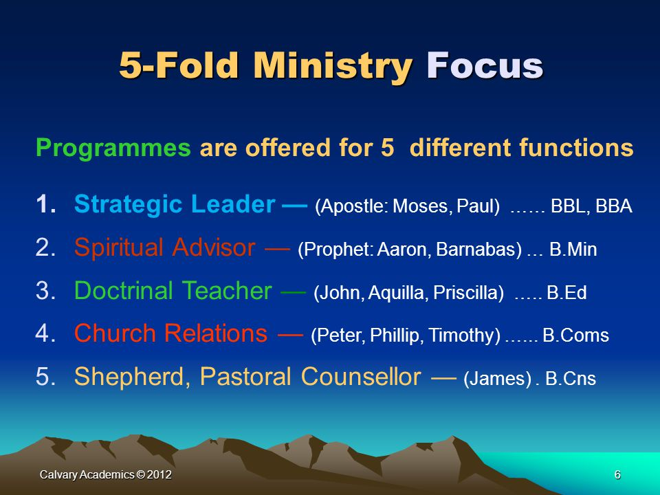 Calvary Academics © 20126 5-Fold Ministry Focus Programmes are offered for 5 different functions 1.Strategic Leader — (Apostle: Moses, Paul) …… BBL, B