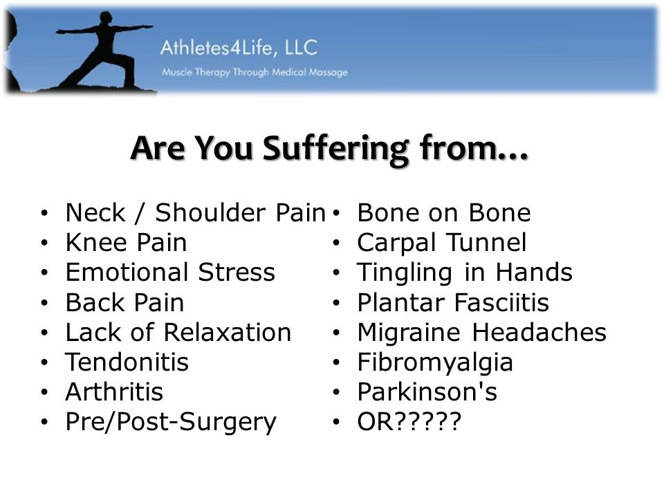 Are You Suffering from… Neck / Shoulder Pain Knee Pain Emotional Stress Back Pain Lack of Relaxation Tendonitis Arthritis Pre/Post-Surgery Bone on Bone Carpal Tunnel Tingling in Hands Plantar Fasciitis Migraine Headaches Fibromyalgia Parkinson s OR
