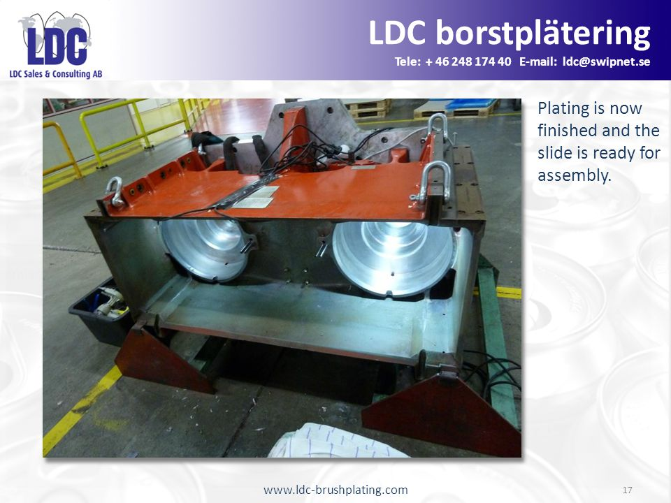 www.ldc-brushplating.com 17 Plating is now finished and the slide is ready for assembly. LDC borstplätering Tele: + 46 248 174 40 E-mail: ldc@swipnet.