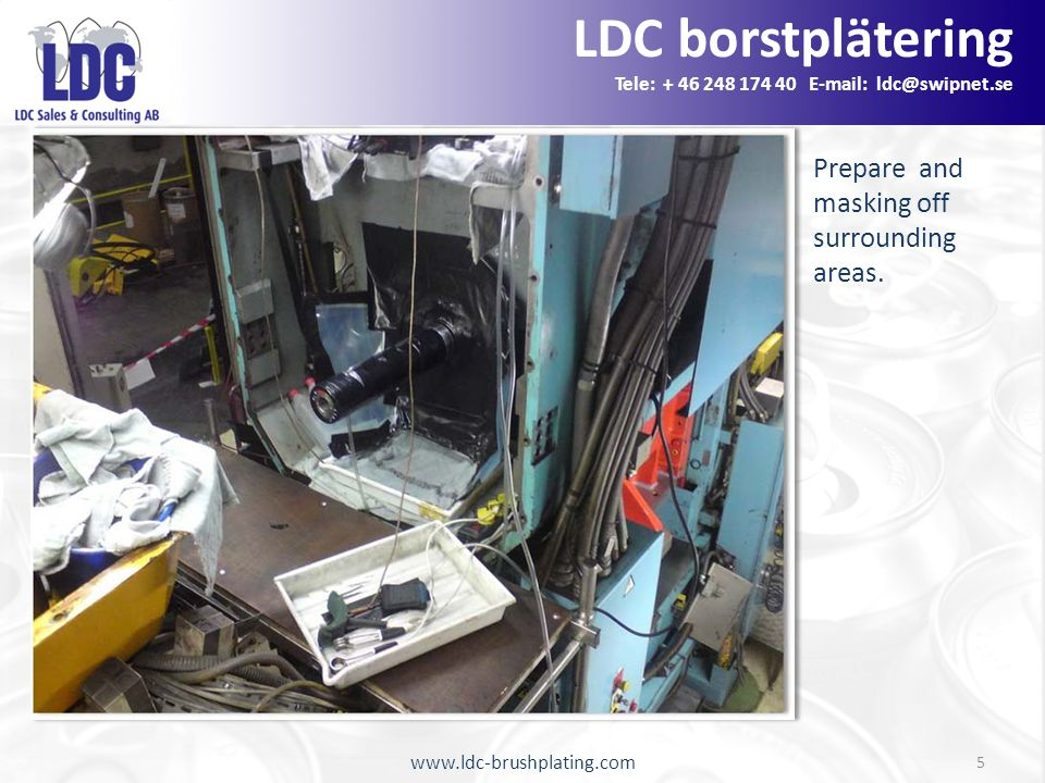 www.ldc-brushplating.com 5 LDC borstplätering Tele: + 46 248 174 40 E-mail: ldc@swipnet.se Prepare and masking off surrounding areas.