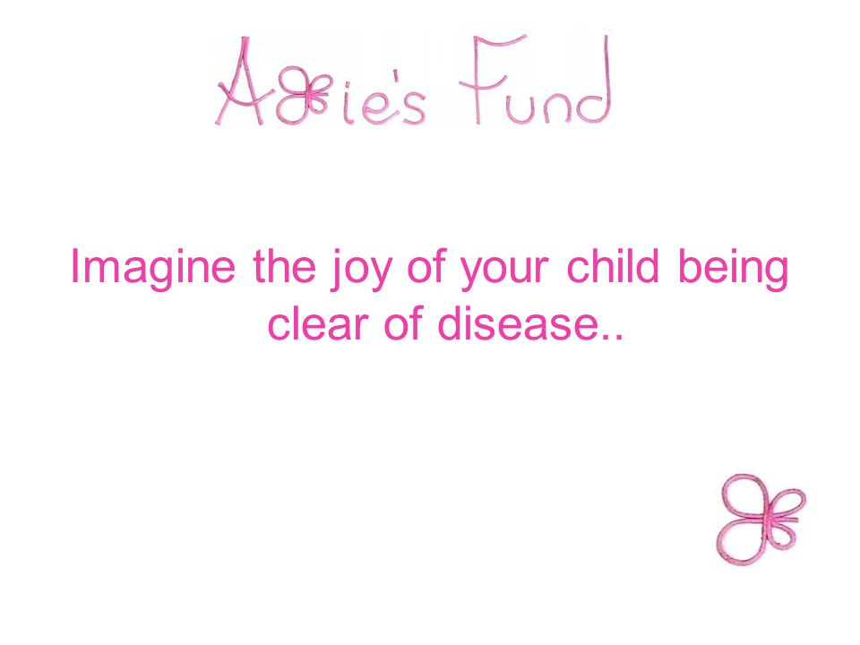 Imagine the joy of your child being clear of disease..