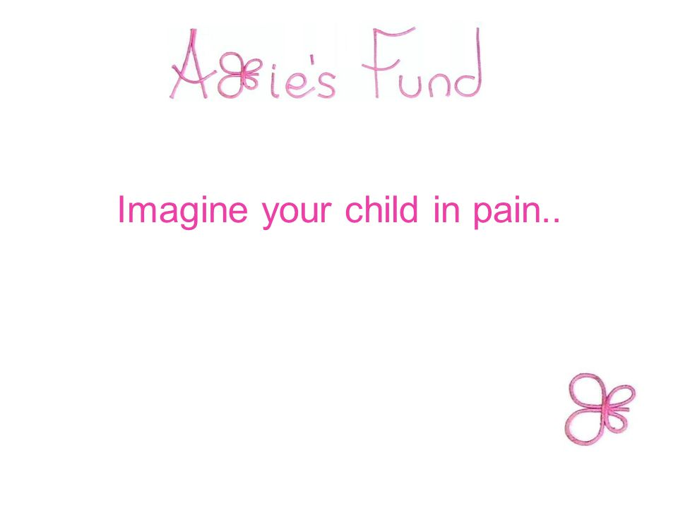 Imagine your child in pain..
