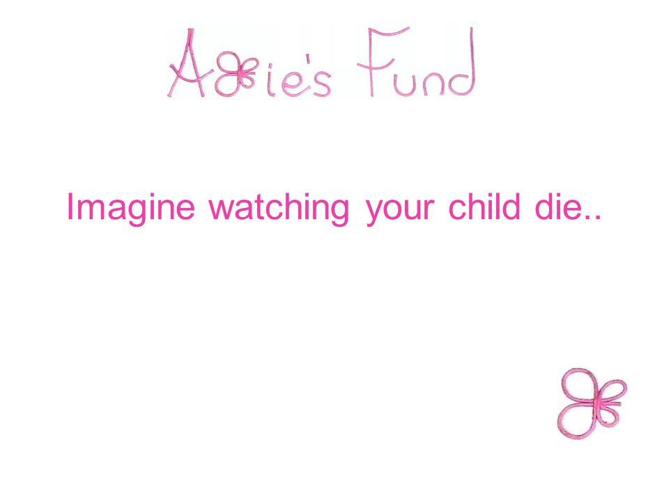 Imagine watching your child die..