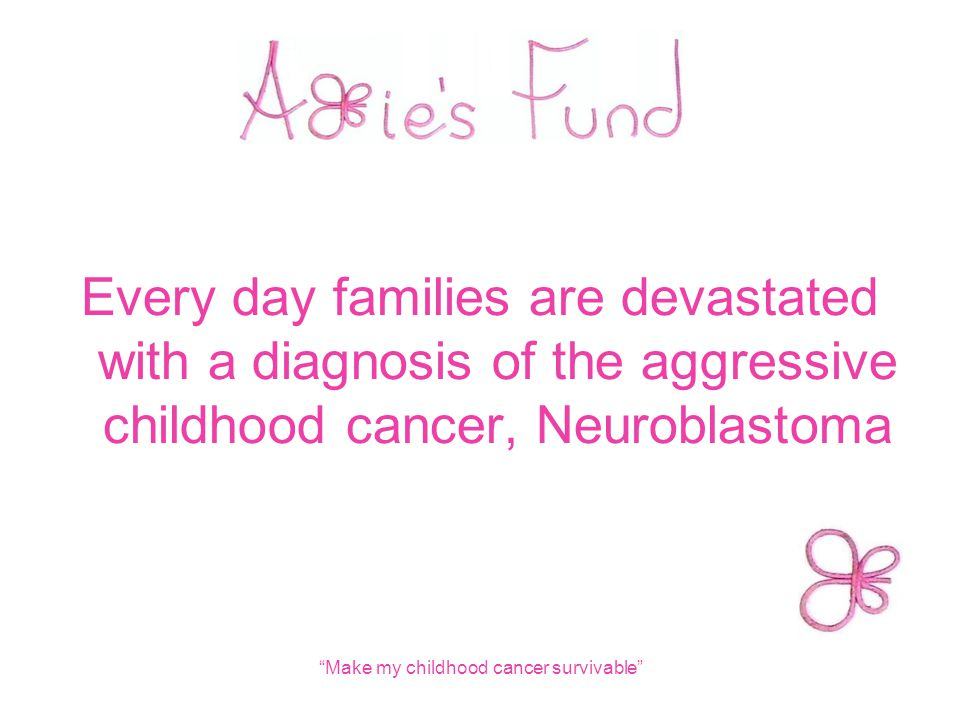 Every day families are devastated with a diagnosis of the aggressive childhood cancer, Neuroblastoma