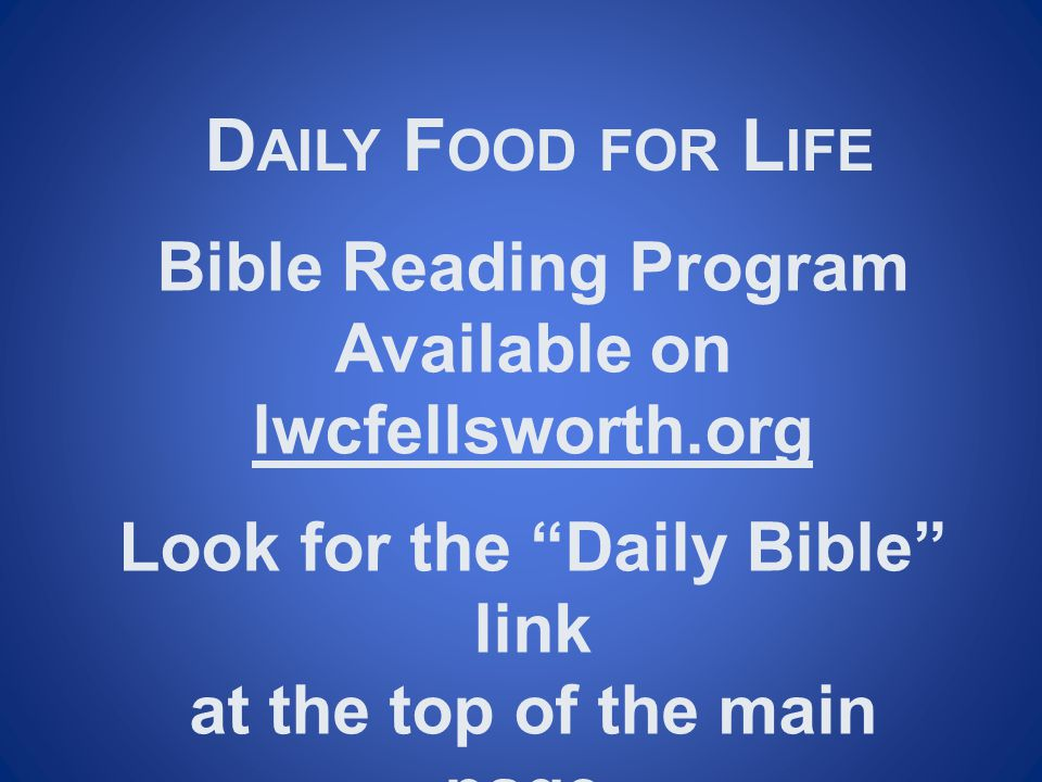 """D AILY F OOD FOR L IFE Bible Reading Program Available on lwcfellsworth.org Look for the """"Daily Bible"""" link at the top of the main page."""