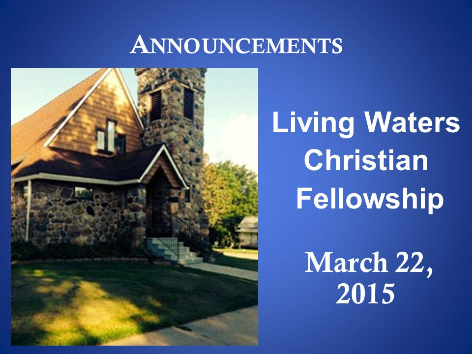 A NNOUNCEMENTS Living Waters Christian Fellowship March 22, 2015