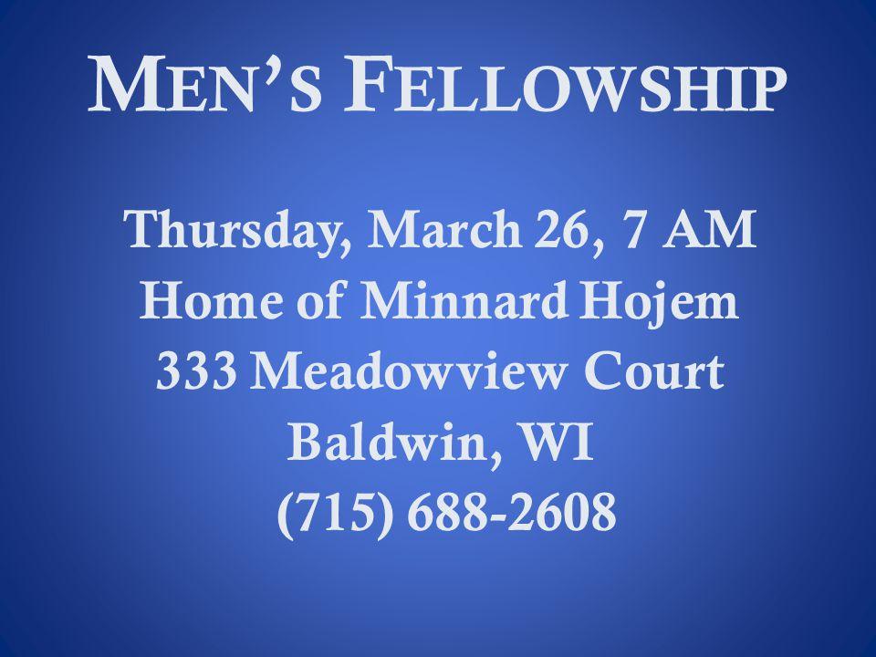 M EN ' S F ELLOWSHIP Thursday, March 26, 7 AM Home of Minnard Hojem 333 Meadowview Court Baldwin, WI (715) 688-2608