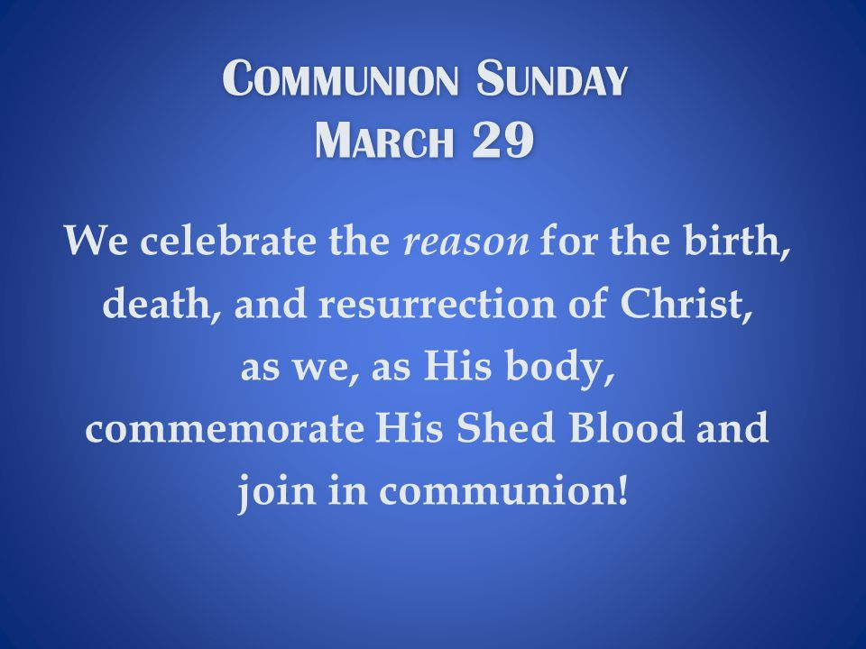 C OMMUNION S UNDAY M ARCH 29 C OMMUNION S UNDAY M ARCH 29 We celebrate the reason for the birth, death, and resurrection of Christ, as we, as His body