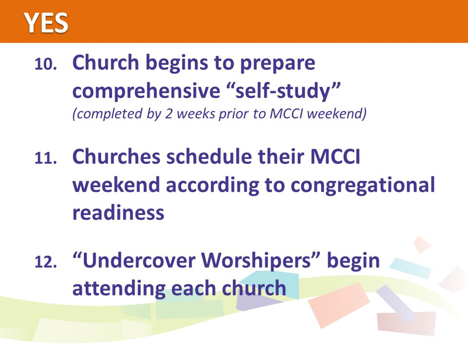 """YES 10. Church begins to prepare comprehensive """"self-study"""" (completed by 2 weeks prior to MCCI weekend) 11. Churches schedule their MCCI weekend acco"""