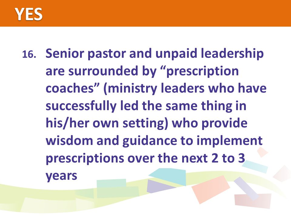 """YES 16. Senior pastor and unpaid leadership are surrounded by """"prescription coaches"""" (ministry leaders who have successfully led the same thing in his"""