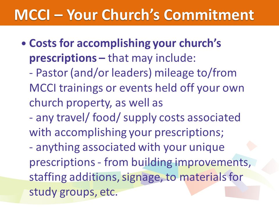 MCCI – Your Church's Commitment Costs for accomplishing your church's prescriptions – that may include: - Pastor (and/or leaders) mileage to/from MCCI trainings or events held off your own church property, as well as - any travel/ food/ supply costs associated with accomplishing your prescriptions; - anything associated with your unique prescriptions - from building improvements, staffing additions, signage, to materials for study groups, etc.