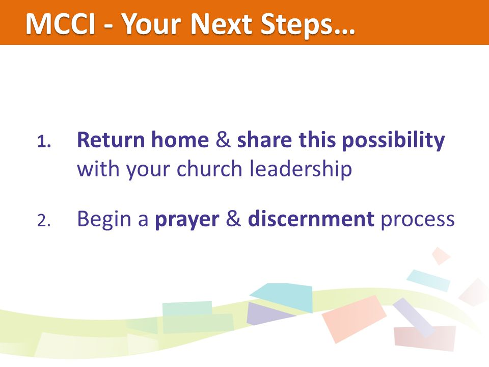 MCCI - Your Next Steps… 1. Return home & share this possibility with your church leadership 2.