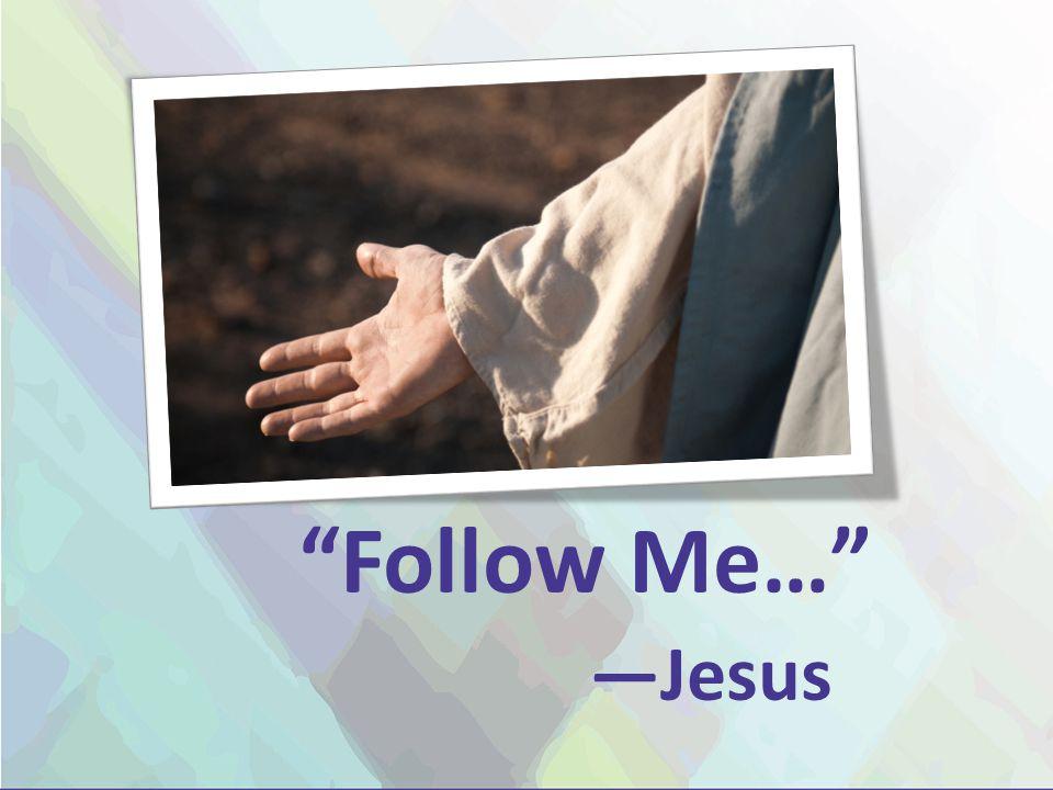 Follow Me… —Jesus