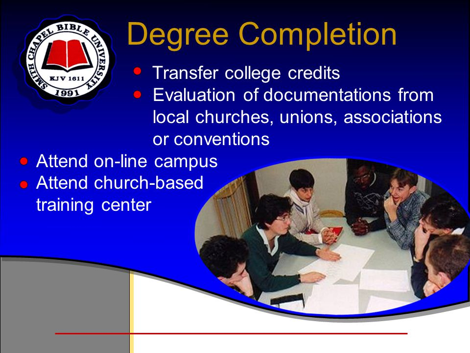 Degree Completion Transfer college credits Evaluation of documentations from local churches, unions, associations or conventions Attend on-line campus Attend church-based training center