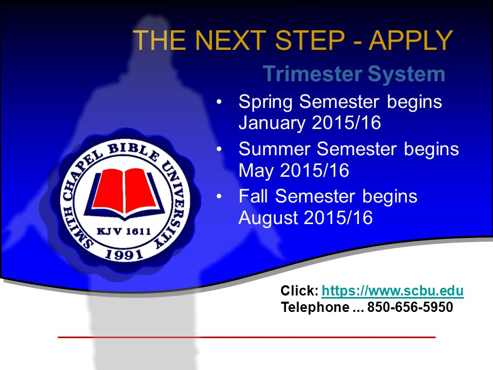 THE NEXT STEP - APPLY Trimester System Spring Semester begins January 2015/16 Summer Semester begins May 2015/16 Fall Semester begins August 2015/16 Click: https://www.scbu.eduhttps://www.scbu.edu Telephone...