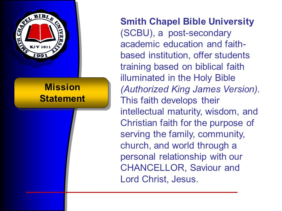 Mission Statement Smith Chapel Bible University (SCBU), a post-secondary academic education and faith- based institution, offer students training based on biblical faith illuminated in the Holy Bible (Authorized King James Version).