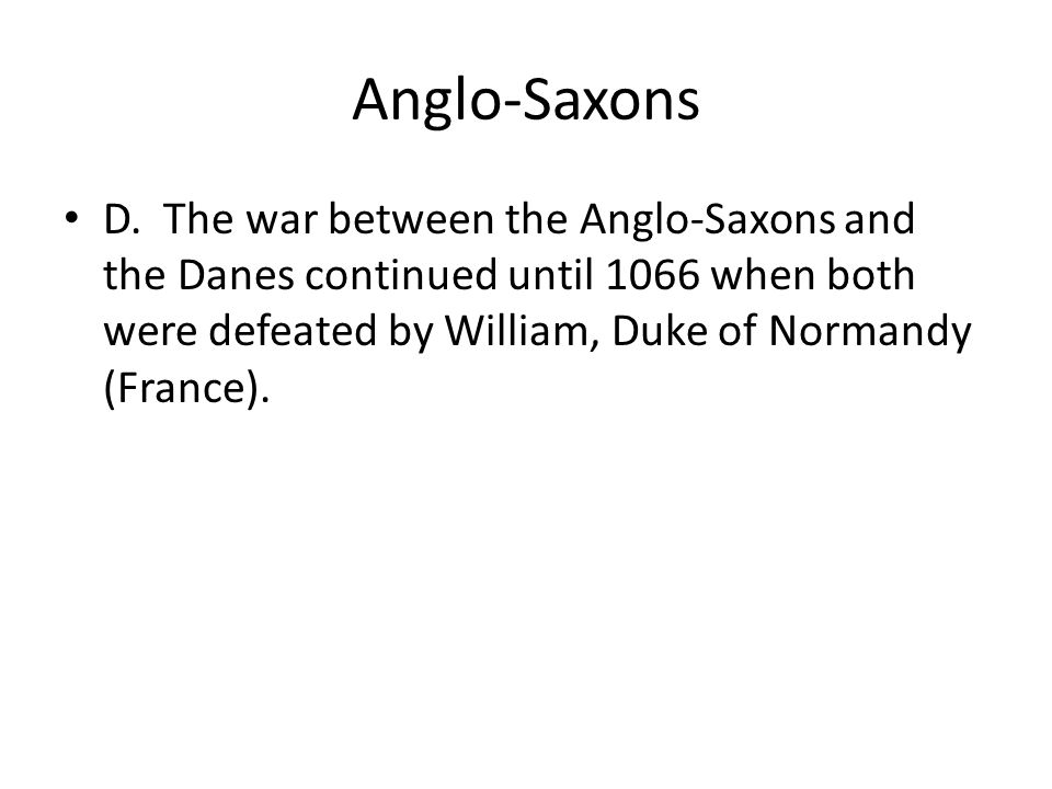 Anglo-Saxons D. The war between the Anglo-Saxons and the Danes continued until 1066 when both were defeated by William, Duke of Normandy (France).