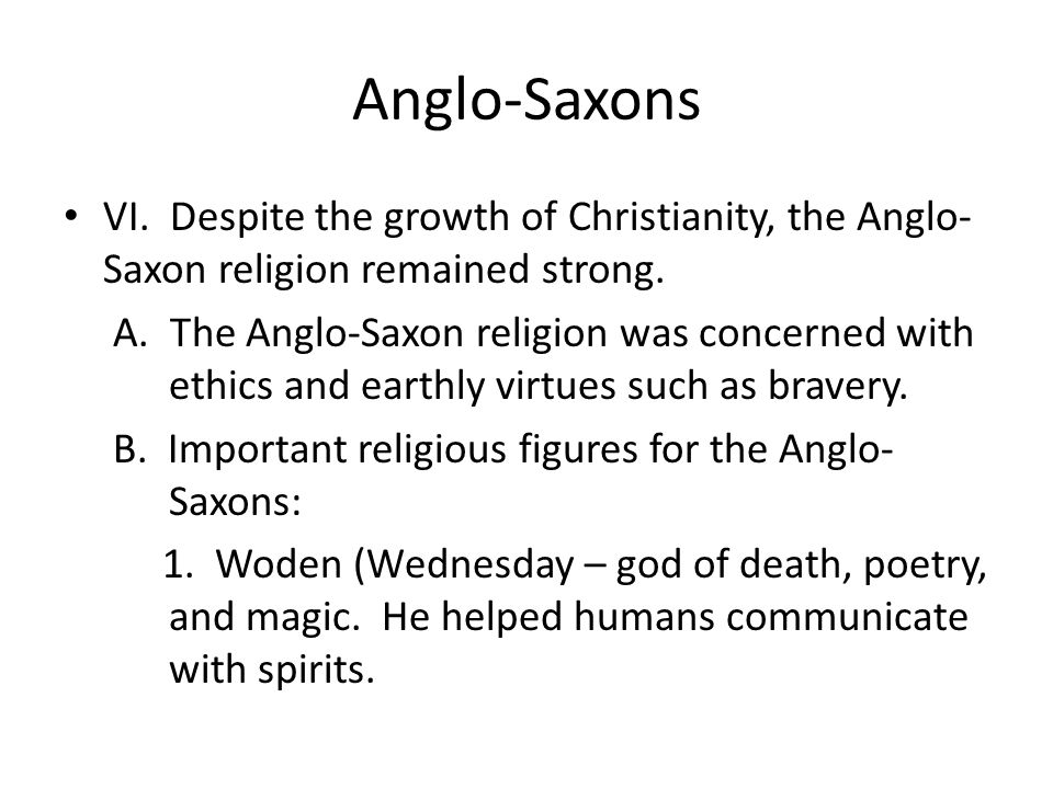 Anglo-Saxons VI. Despite the growth of Christianity, the Anglo- Saxon religion remained strong. A. The Anglo-Saxon religion was concerned with ethics