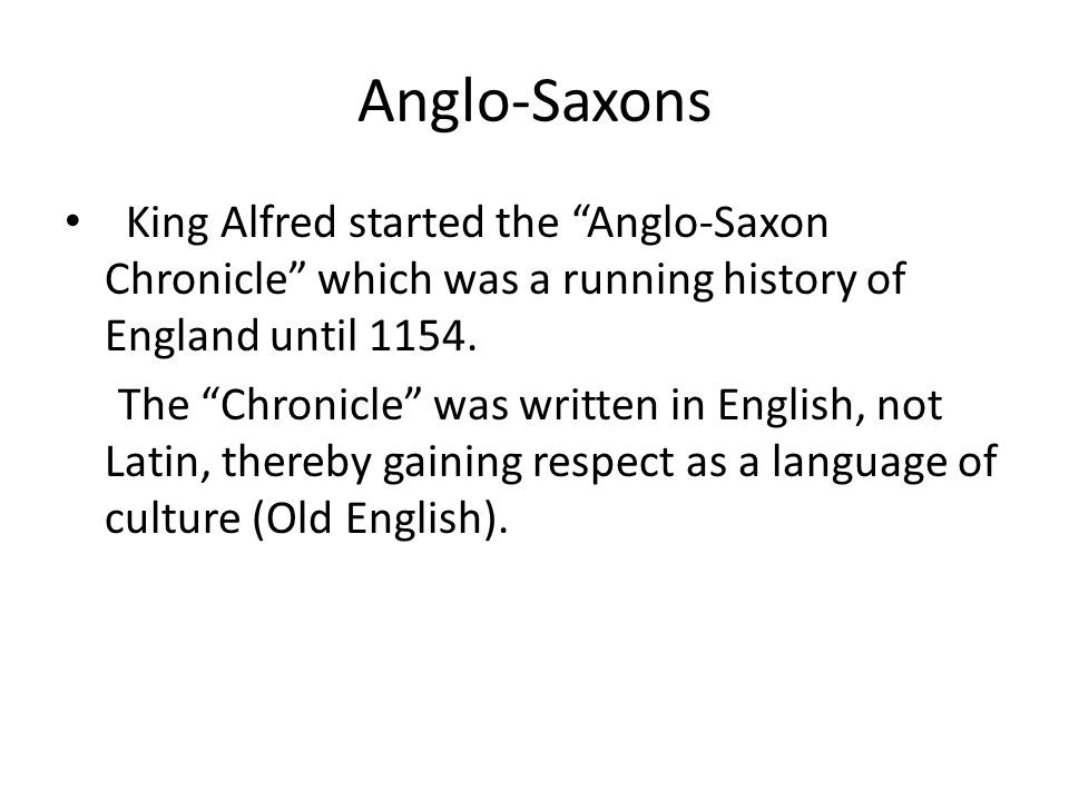 "Anglo-Saxons King Alfred started the ""Anglo-Saxon Chronicle"" which was a running history of England until 1154. The ""Chronicle"" was written in English"