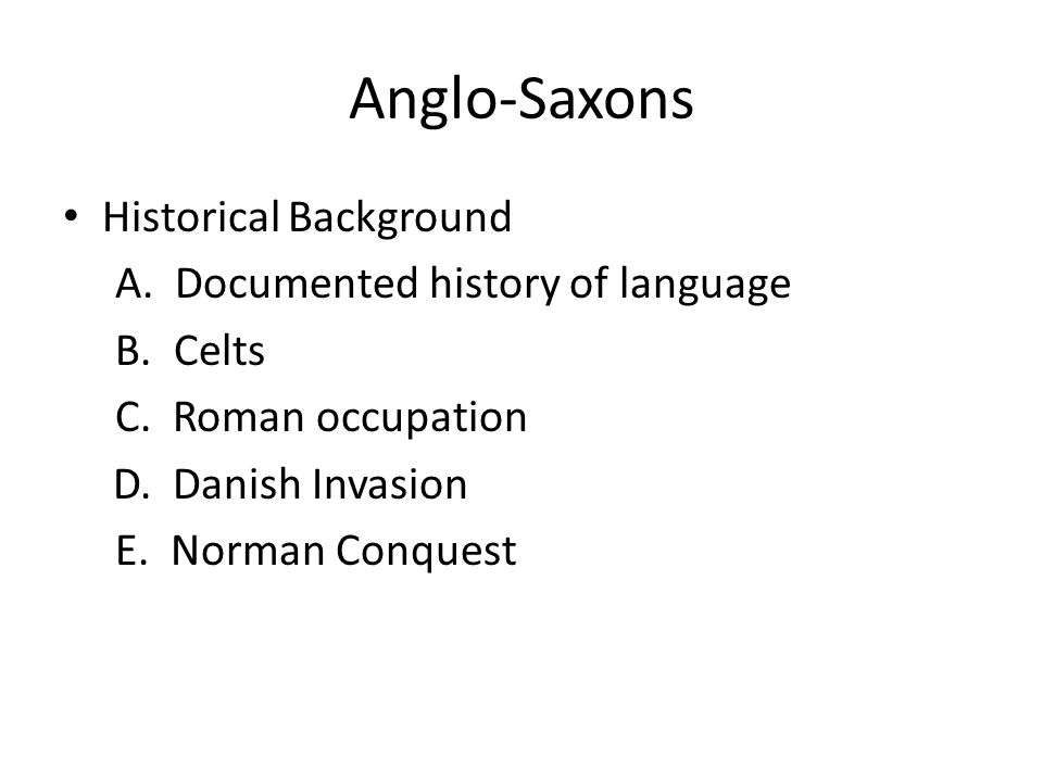 Anglo-Saxons Historical Background A. Documented history of language B. Celts C. Roman occupation D. Danish Invasion E. Norman Conquest
