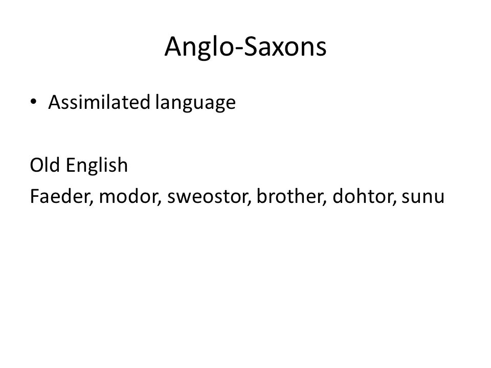 Anglo-Saxons Assimilated language Old English Faeder, modor, sweostor, brother, dohtor, sunu