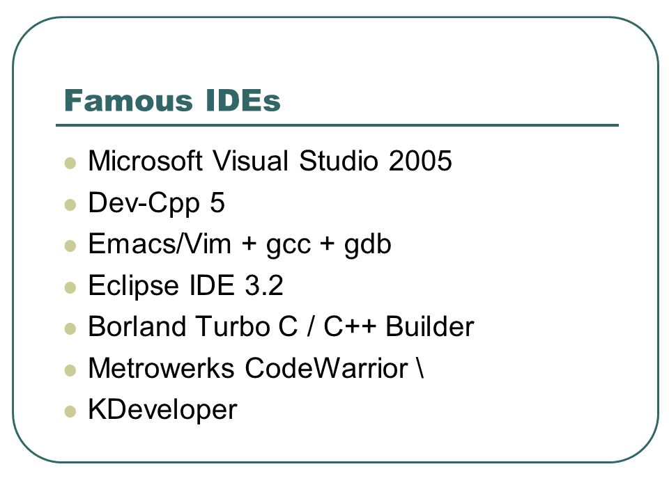 Famous IDEs Microsoft Visual Studio 2005 Dev-Cpp 5 Emacs/Vim + gcc + gdb Eclipse IDE 3.2 Borland Turbo C / C++ Builder Metrowerks CodeWarrior \ KDeveloper