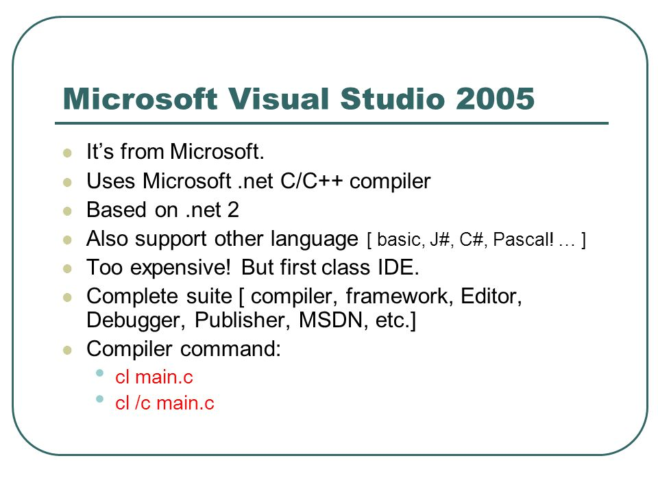 Microsoft Visual Studio 2005 It's from Microsoft. Uses Microsoft.net C/C++ compiler Based on.net 2 Also support other language [ basic, J#, C#, Pascal