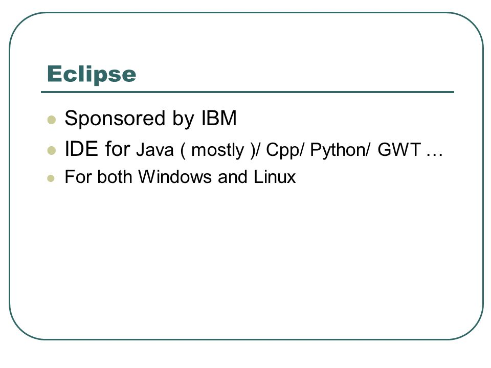 Eclipse Sponsored by IBM IDE for Java ( mostly )/ Cpp/ Python/ GWT … For both Windows and Linux
