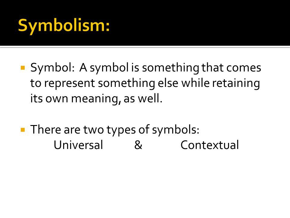  Symbol: A symbol is something that comes to represent something else while retaining its own meaning, as well.