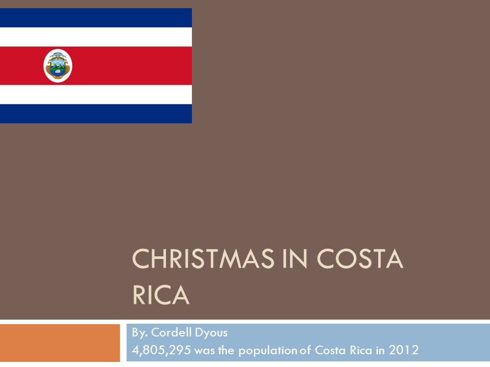CHRISTMAS IN COSTA RICA By. Cordell Dyous 4,805,295 was the population of Costa Rica in 2012
