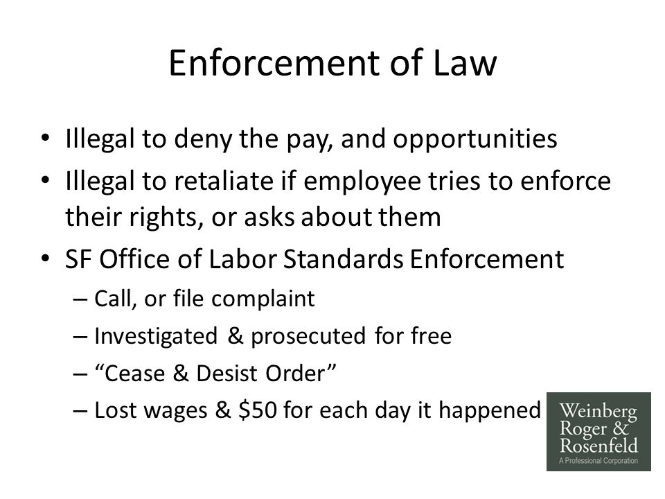 Enforcement of Law Illegal to deny the pay, and opportunities Illegal to retaliate if employee tries to enforce their rights, or asks about them SF Office of Labor Standards Enforcement – Call, or file complaint – Investigated & prosecuted for free – Cease & Desist Order – Lost wages & $50 for each day it happened
