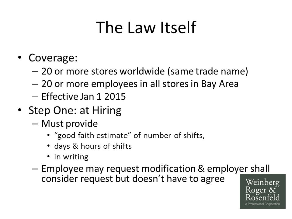 The Law Itself Coverage: – 20 or more stores worldwide (same trade name) – 20 or more employees in all stores in Bay Area – Effective Jan 1 2015 Step One: at Hiring – Must provide good faith estimate of number of shifts, days & hours of shifts in writing – Employee may request modification & employer shall consider request but doesn't have to agree