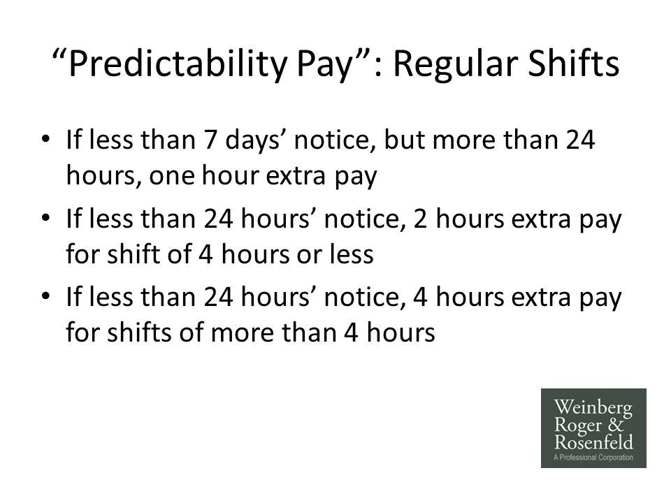 Predictability Pay : Regular Shifts If less than 7 days' notice, but more than 24 hours, one hour extra pay If less than 24 hours' notice, 2 hours extra pay for shift of 4 hours or less If less than 24 hours' notice, 4 hours extra pay for shifts of more than 4 hours