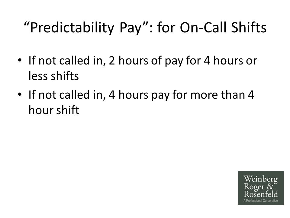 Predictability Pay : for On-Call Shifts If not called in, 2 hours of pay for 4 hours or less shifts If not called in, 4 hours pay for more than 4 hour shift
