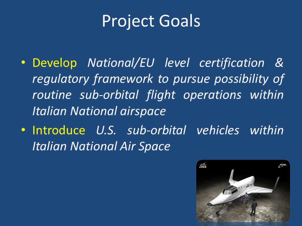 Project Goals Develop National/EU level certification & regulatory framework to pursue possibility of routine sub-orbital flight operations within Italian National airspace Introduce U.S.