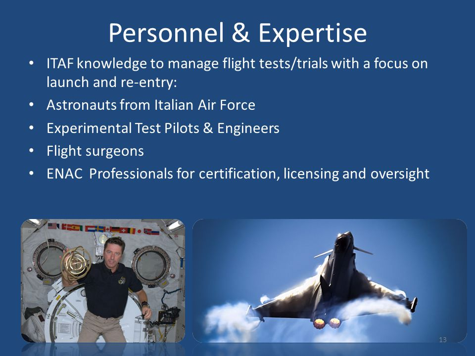 Personnel & Expertise ITAF knowledge to manage flight tests/trials with a focus on launch and re-entry: Astronauts from Italian Air Force Experimental Test Pilots & Engineers Flight surgeons ENAC Professionals for certification, licensing and oversight 13