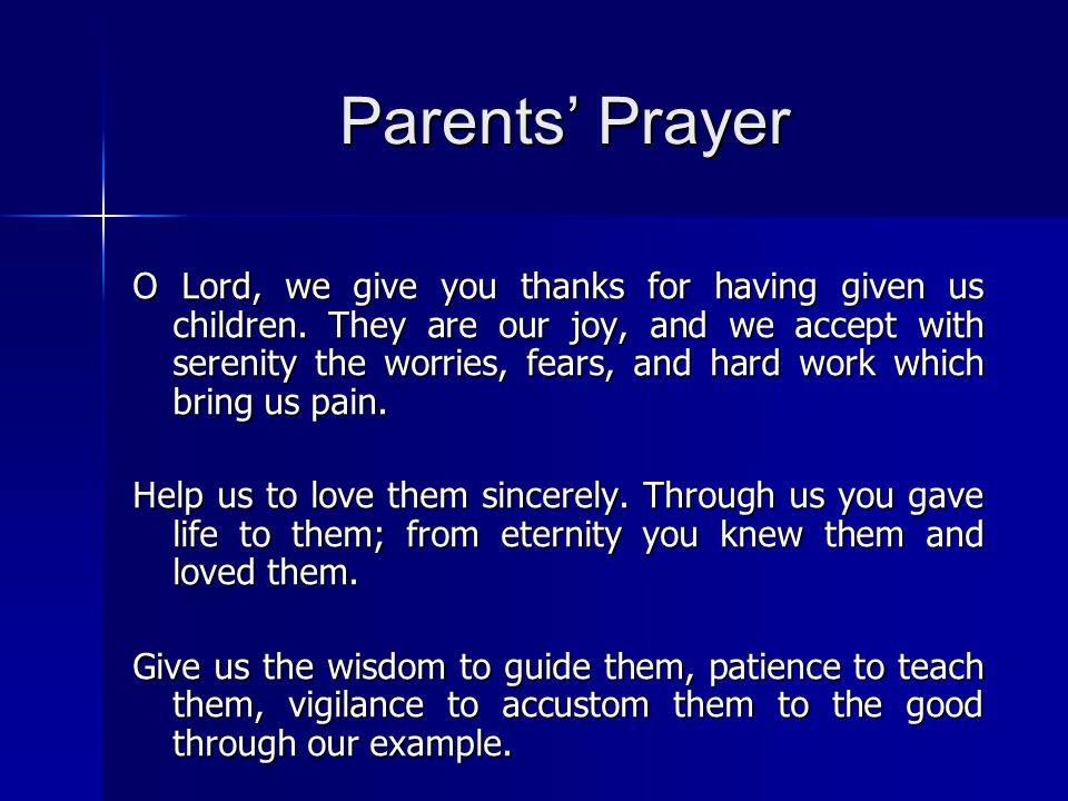 Parents' Prayer O Lord, we give you thanks for having given us children. They are our joy, and we accept with serenity the worries, fears, and hard wo
